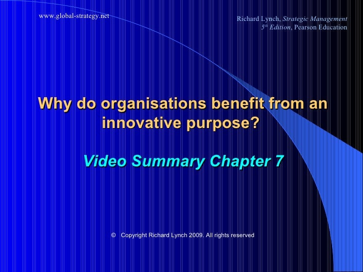 Why do organisations benefit from an innovative purpose?  Video Summary Chapter 7 ©   Copyright Richard Lynch 2009. All ri...