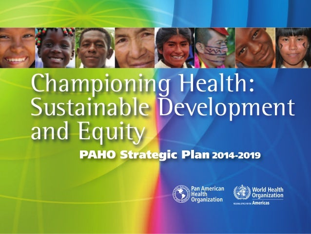 Championing Health: Sustainable Development and Equity PAHO Strategic Plan 2014-2019