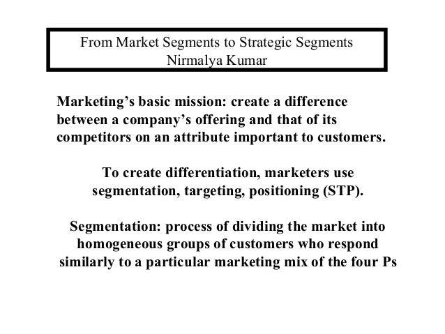 From Market Segments to Strategic Segments Nirmalya Kumar Marketing's basic mission: create a difference between a company...