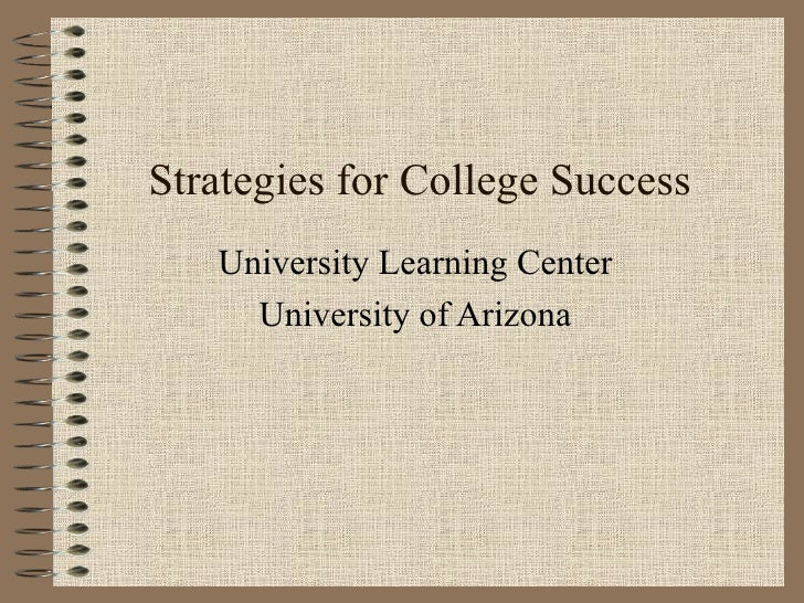 Strategies for College Success University Learning Center University of Arizona