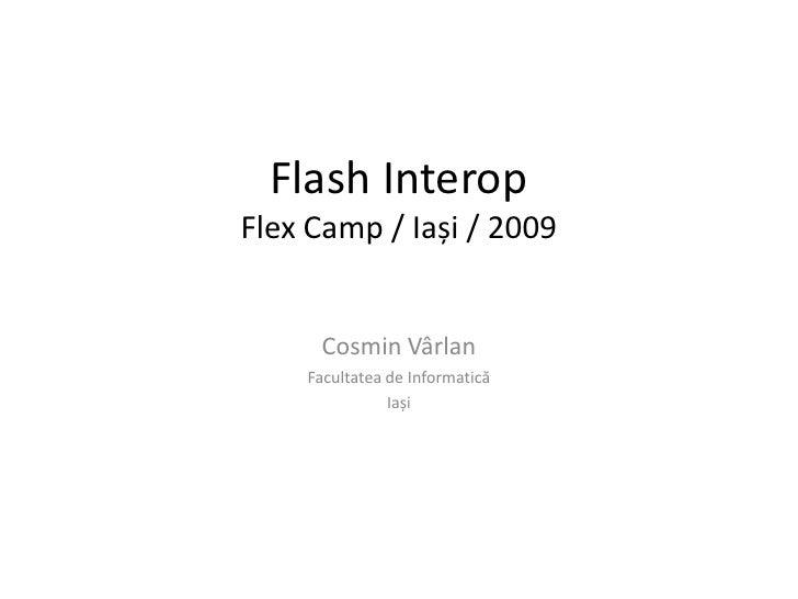 Flash InteropFlexCamp / Iași / 2009<br />Cosmin Vârlan<br />Facultatea de Informatică<br />Iași<br />