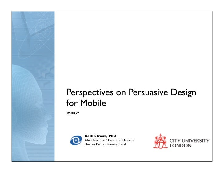 Perspectives on Persuasive Design for Mobile 19 Jan 09                 Kath Straub, PhD             Chief Scientist / Exec...