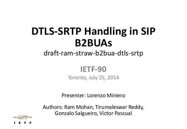 DTLS-SRTP Handling in SIP B2BUAs draft-ram-straw-b2bua-dtls-srtp IETF-90 Toronto, July 25, 2014 Presenter: Lorenzo Miniero...