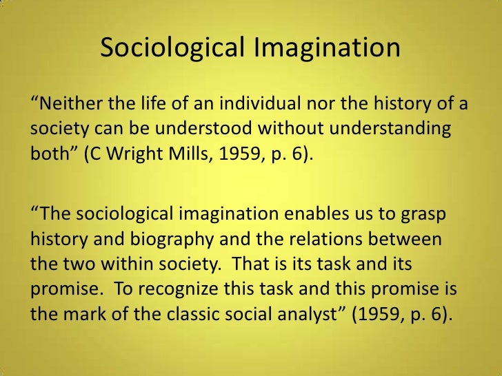 sociological imaginations The sociological imagination is a book written by sociologist c wright mills and published in 1959 his goal in writing this book was to try to reconcile two different and abstract concepts of social reality – the individual and society in doing so, mills challenged the dominant ideas within sociology and critiqued some of the.