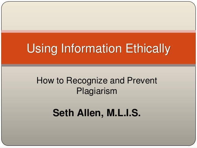 Using Information Ethically How to Recognize and Prevent          Plagiarism    Seth Allen, M.L.I.S.