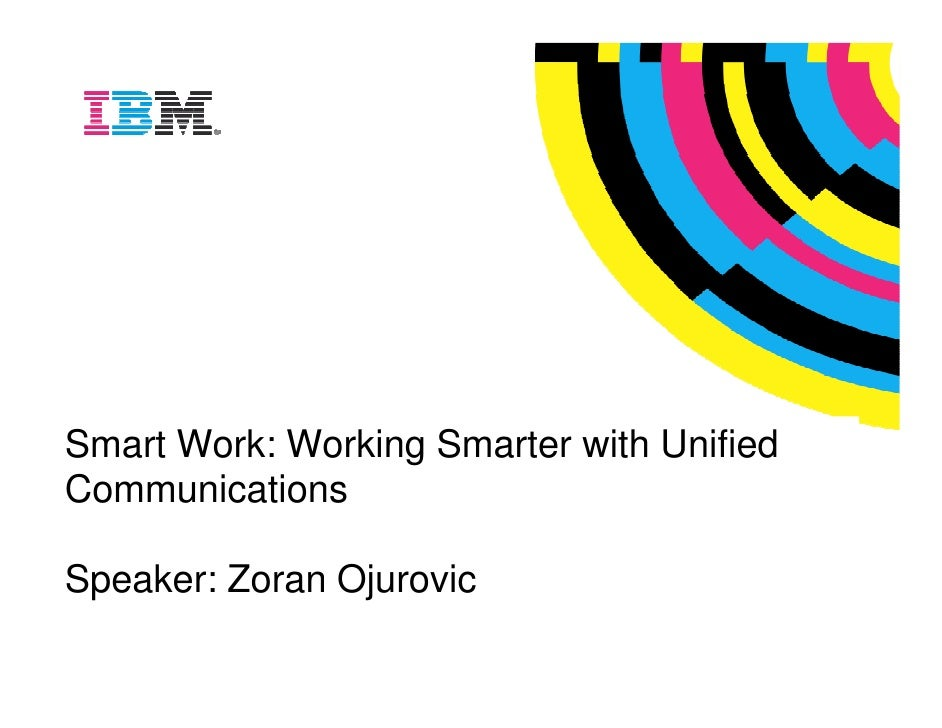 Global Technology Services     Smart Work: Working Smarter with Unified Communications  Speaker: Zoran Ojurovic           ...
