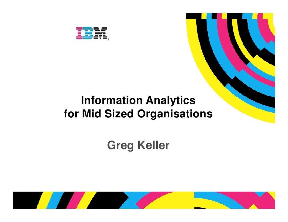 Information Analytics for Mid Sized Organisations         Greg Keller                                  © 2009 IBM Corporat...