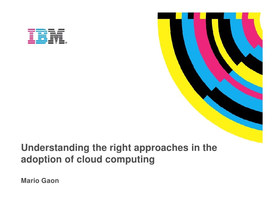 Understanding the right approaches in the adoption of cloud computing  Mario Gaon
