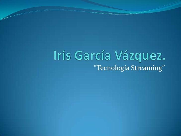 """Iris García Vázquez.<br />""""Tecnología Streaming""""<br />"""