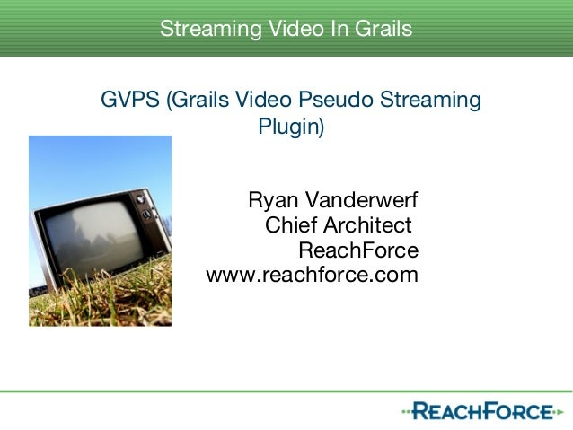 Streaming Video In GrailsGVPS (Grails Video Pseudo Streaming               Plugin)            Ryan Vanderwerf             ...