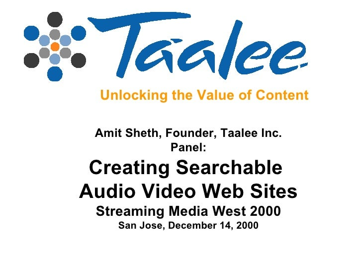 Unlocking the Value of Content Amit Sheth, Founder, Taalee Inc. Panel: Creating Searchable  Audio Video Web Sites Streamin...