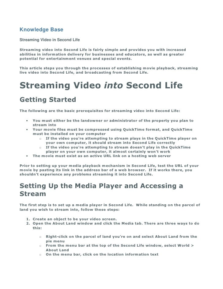Knowledge Base Streaming Video in Second Life  Streaming video into Second Life is fairly simple and provides you with inc...