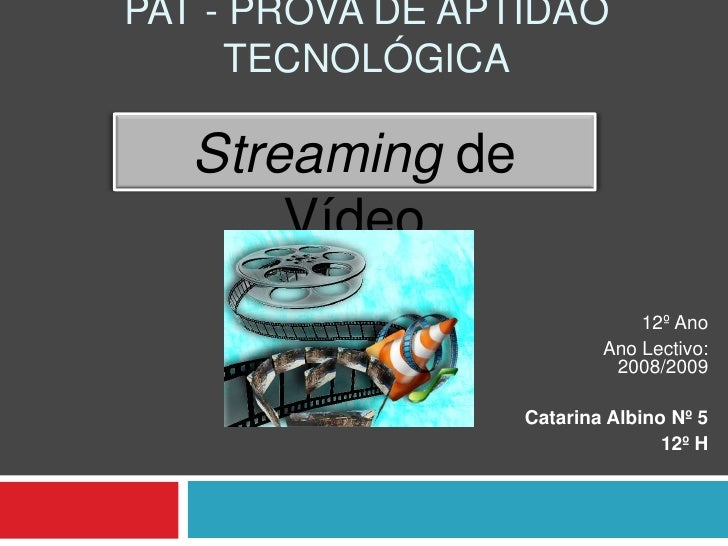 PAT - Prova de Aptidão Tecnológica<br />Streamingde Vídeo<br />12º Ano<br />Ano Lectivo: 2008/2009<br />Catarina Albino Nº...