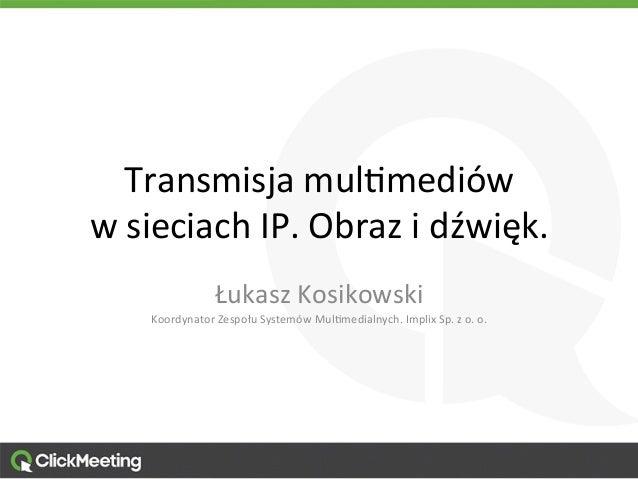 Transmisja  mul,mediów   w  sieciach  IP.  Obraz  i  dźwięk.   Łukasz  Kosikowski   Koordynator  Zes...