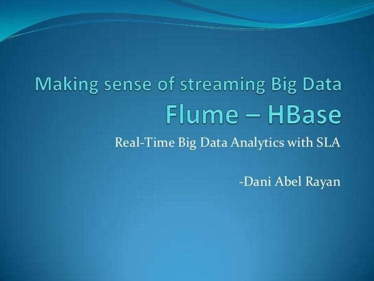 Making sense of streaming Big Data               Flume – HBase<br />Real-Time Big Data Analytics with SLA<br />-Dani Abel ...