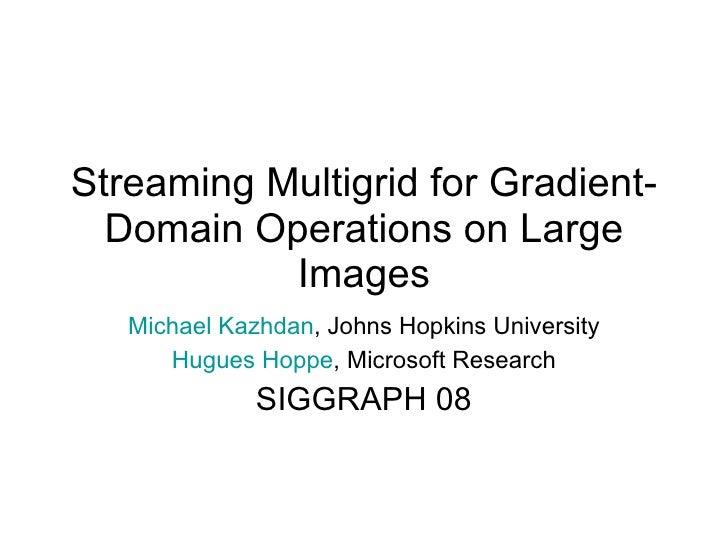 Streaming Multigrid for Gradient-Domain Operations on Large Images Michael Kazhdan , Johns Hopkins University Hugues Hoppe...
