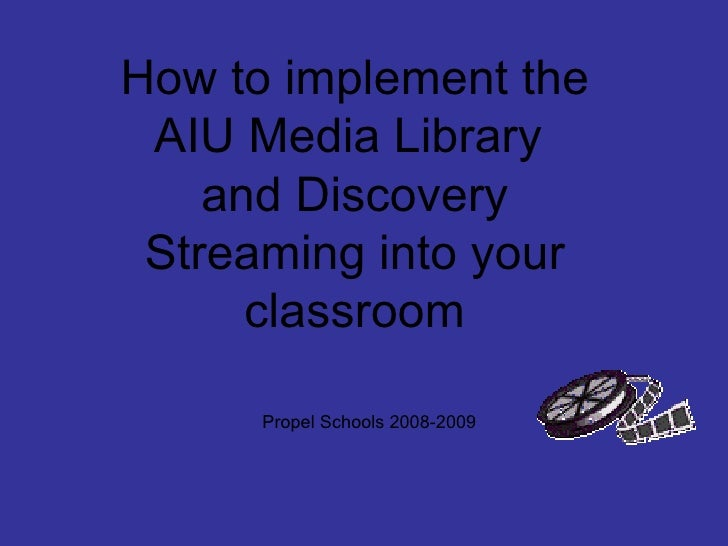 How to implement the AIU Media Library  and Discovery Streaming into your classroom Propel Schools 2008-2009