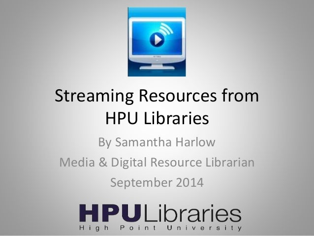 Streaming Resources from  HPU Libraries  By Samantha Harlow  Media & Digital Resource Librarian  September 2014