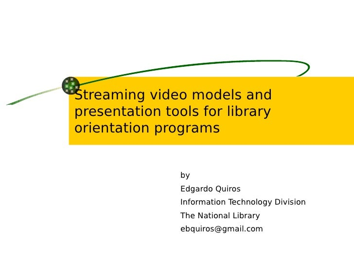 Streaming video models and presentation tools for library orientation programs                   by                 Edgard...