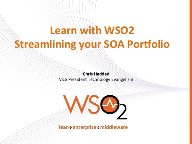 Learn	   with	   WSO2	    Streamlining	   your	   SOA	   Por7olio	    Chris	   Haddad	    Vice	   President	   Technology	...