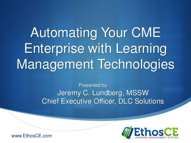 Automating Your CME  Enterprise with Learning Management Technologies                      Presented by:               Jer...