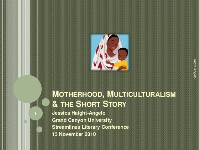 MOTHERHOOD, MULTICULTURALISM & THE SHORT STORY Jessica Haight-Angelo Grand Canyon University Streamlines Literary Conferen...