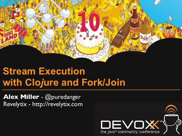 Stream Executionwith Clojure and Fork/JoinAlex Miller - @puredangerRevelytix - http://revelytix.com
