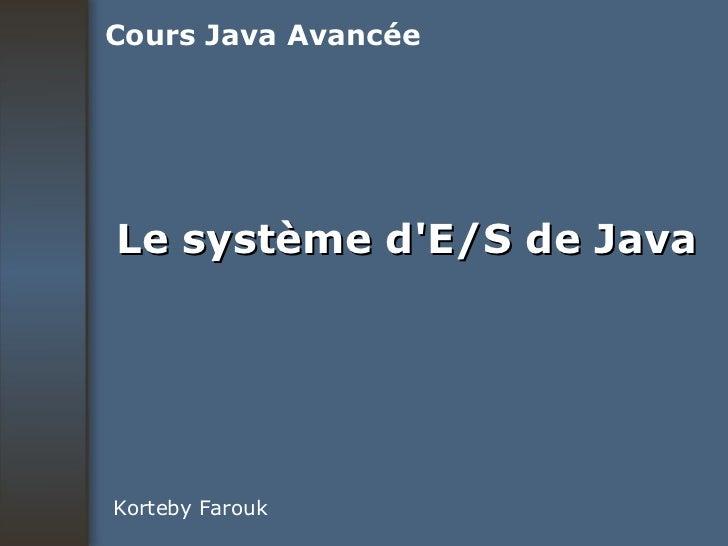 Le système d'E/S de Java Korteby Farouk Cours Java Avancée