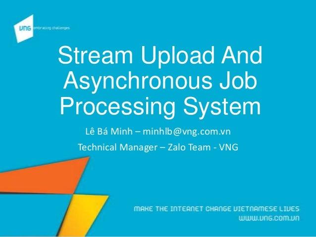 Stream Upload And Asynchronous Job Processing System Lê Bá Minh – minhlb@vng.com.vn Technical Manager – Zalo Team - VNG