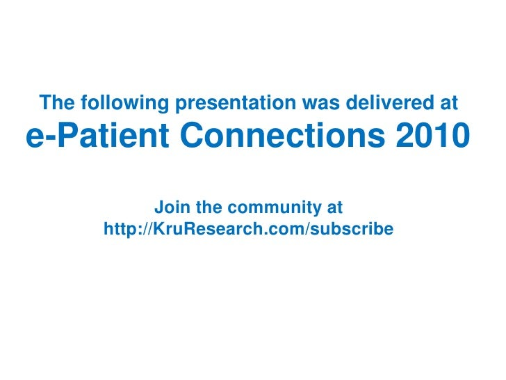 The following presentation was delivered at e-Patient Connections 2010              Join the community at       http://Kru...