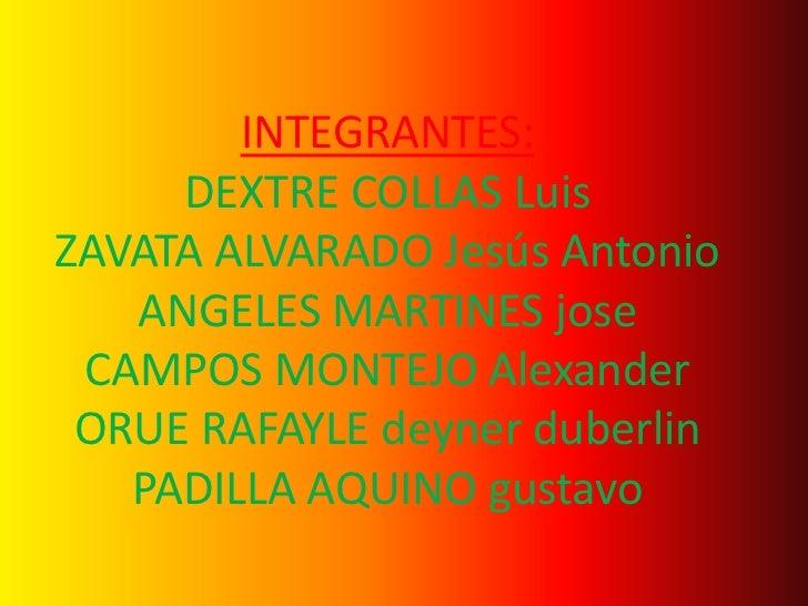 INTEGRANTES:     DEXTRE COLLAS LuisZAVATA ALVARADO Jesús Antonio   ANGELES MARTINES jose CAMPOS MONTEJO Alexander ORUE RAF...