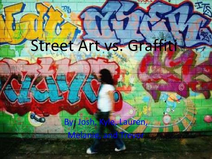 Street Art vs. Graffiti     By: Josh, Kyle, Lauren,      Melanie, and Trevor