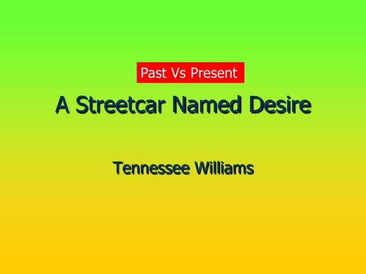 Past Vs PresentA Streetcar Named Desire     Tennessee Williams