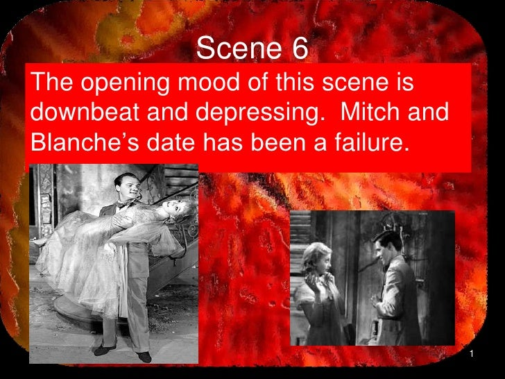 Scene 6The opening mood of this scene isdownbeat and depressing. Mitch andBlanche's date has been a failure.              ...