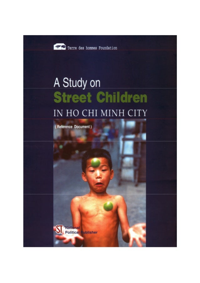 A STUDY ON STREET CHILDREN IN HO CHI MINH CITY conducted by Terre des hommes Foundation Implementing agency: Terre des hom...