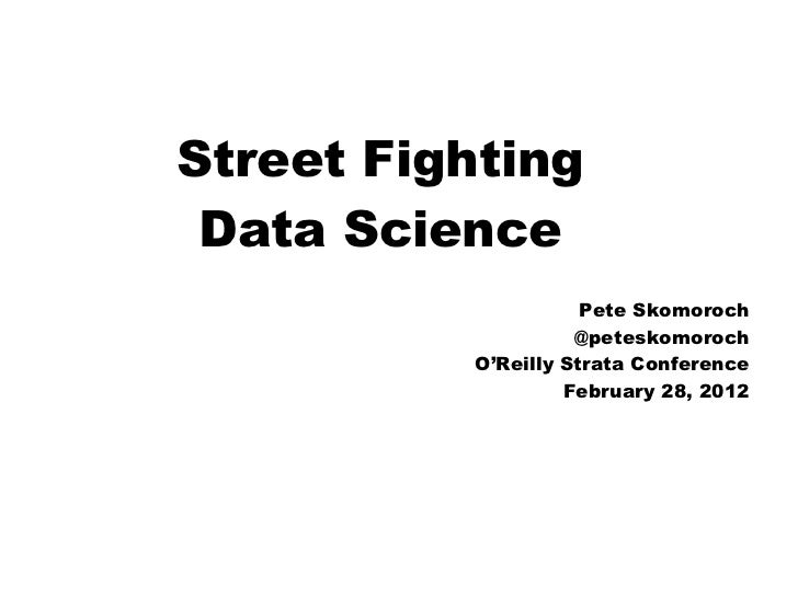 Street Fighting Data Science                     Pete Skomoroch                    @peteskomoroch          O'Reilly Strata...