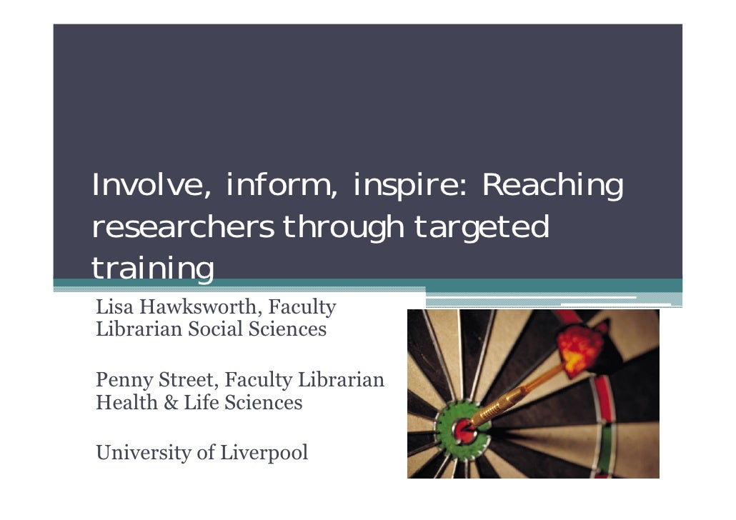 Involve, inform, inspire: Reachingresearchers through targetedtrainingLisa Hawksworth, FacultyLibrarian Social SciencesPen...