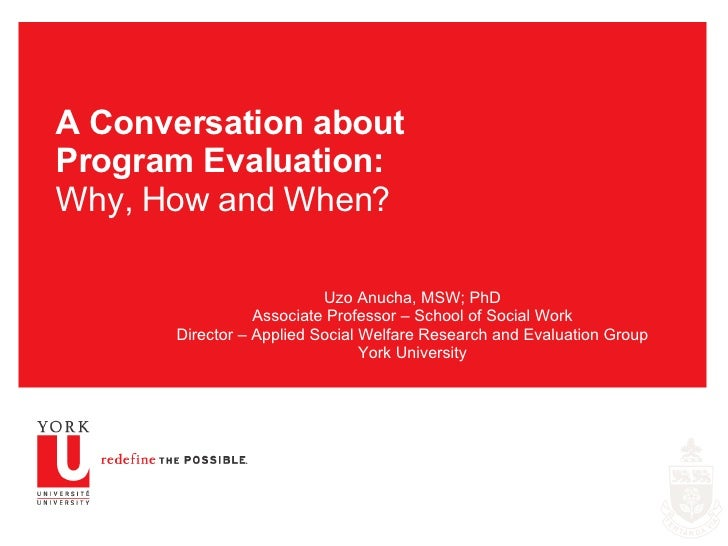 A Conversation about Program Evaluation: Why, How and When? Uzo Anucha, MSW; PhD Associate Professor – School of Social Wo...