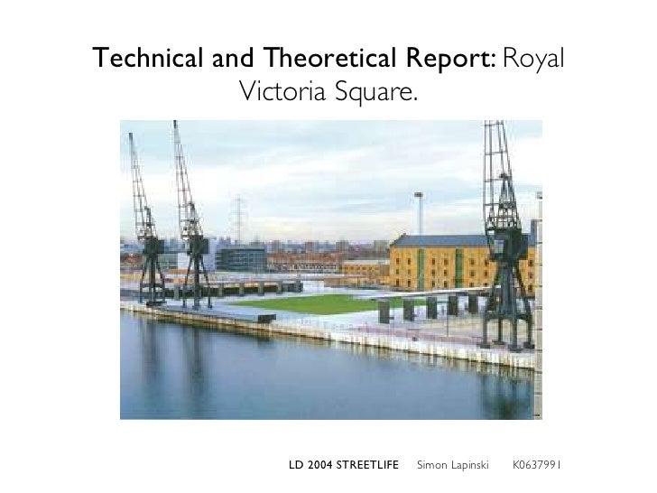 Technical and Theoretical Report:  Royal Victoria Square. LD 2004 STREETLIFE  Simon Lapinski  K0637991