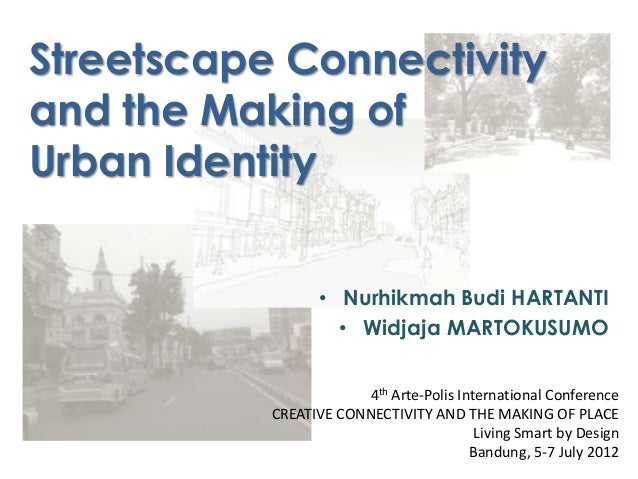 Streetscape Connectivityand the Making ofUrban Identity• Nurhikmah Budi HARTANTI• Widjaja MARTOKUSUMO4th Arte-Polis Intern...