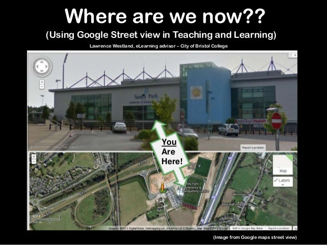 (Using Google Street view in Teaching and Learning)YouAreHere!Where are we now??(Image from Google maps street view)Lawren...