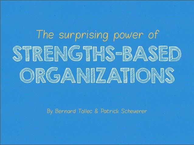 The surprising power of  STRENGTHS-BASED ORGANIZATIONS By Bernard T ollec & Patrick Scheuerer