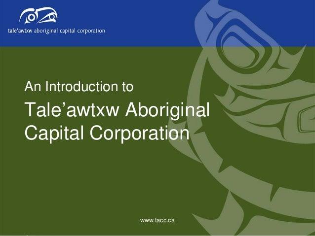 An Introduction to  Tale'awtxw Aboriginal Capital Corporation  www.tacc.ca