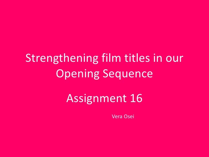 Strengthening film titles in our     Opening Sequence        Assignment 16                 Vera Osei