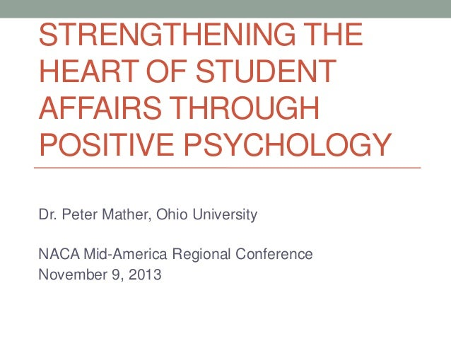 STRENGTHENING THE HEART OF STUDENT AFFAIRS THROUGH POSITIVE PSYCHOLOGY Dr. Peter Mather, Ohio University NACA Mid-America ...