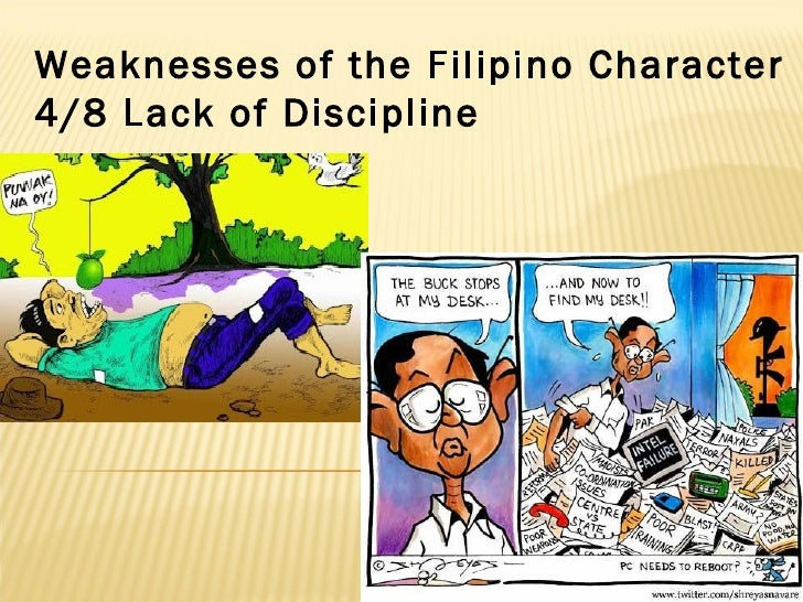 weaknesses of filipino Filipino culture is characterized by an openness to the out-put side ---- adapting and incorporating the foreign elements into our image of ourselves and yet this image is not built around a deep core of the philippines history and language.