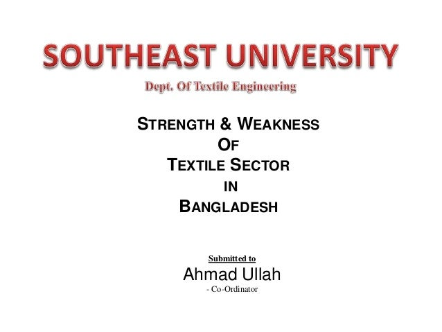 STRENGTH & WEAKNESS OF TEXTILE SECTOR IN BANGLADESH  Submitted to  Ahmad Ullah - Co-Ordinator