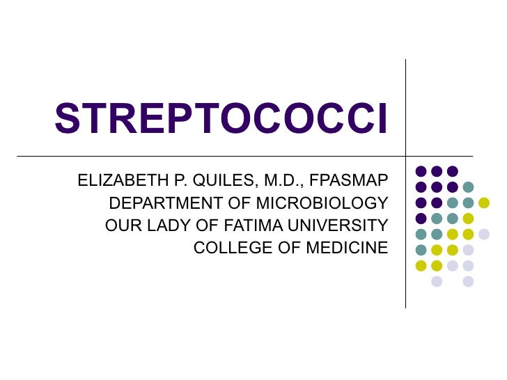 STREPTOCOCCI ELIZABETH P. QUILES, M.D., FPASMAP DEPARTMENT OF MICROBIOLOGY OUR LADY OF FATIMA UNIVERSITY COLLEGE OF MEDICINE