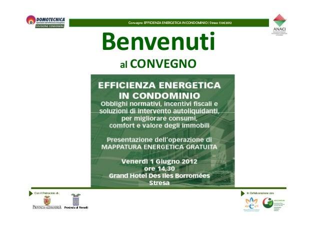 Convegno EFFICIENZA ENERGETICA IN CONDOMINIO | Stresa 1|06|2012 Benvenuti al CONVEGNO Con il Patrocinio di: In Collaborazi...