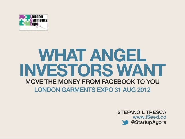 WHAT ANGELINVESTORS WANTMOVE THE MONEY FROM FACEBOOK TO YOU  LONDON GARMENTS EXPO 31 AUG 2012                       STEFAN...